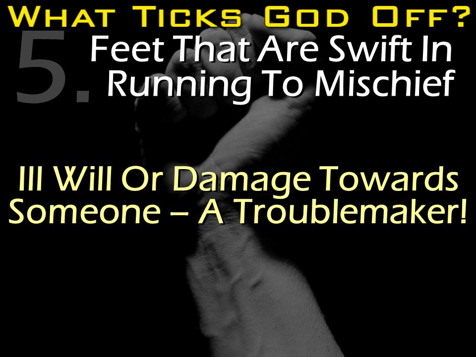 5. Feet That Are Swift In Running To Mischief Ill Will Or Damage Towards Someone – A Troublemaker!