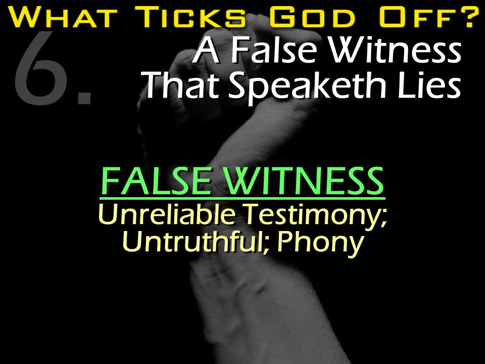 6. A False Witness That Speaketh Lies FALSE WITNESS Unreliable Testimony; Untruthful; Phony