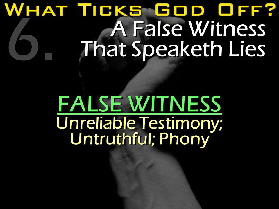 6. A False Witness That Speaketh Lies FALSE WITNESS Unreliable Testimony; Untruthful; Phony