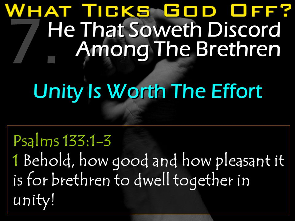 7. He That Soweth Discord Among The Brethren Psalms 133:1-3 1 Behold, how good and how pleasant it is for brethren to dwell together in unity! Unity I
