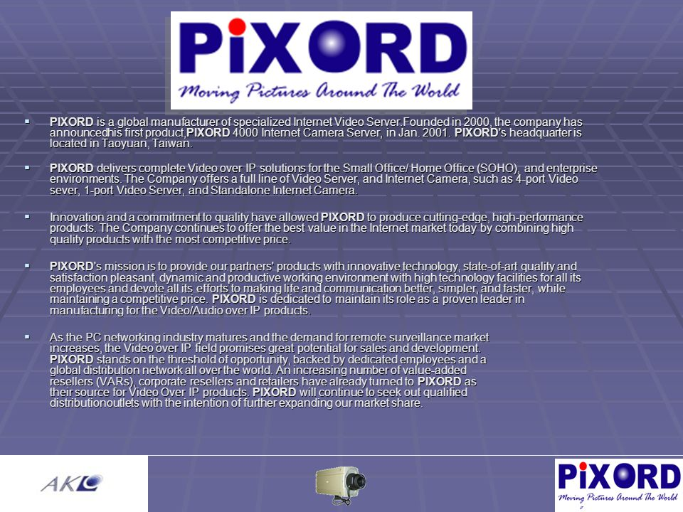  PIXORD is a global manufacturer of specialized Internet Video Server.Founded in 2000, the company has announcedhis first product,PIXORD 4000 Interne