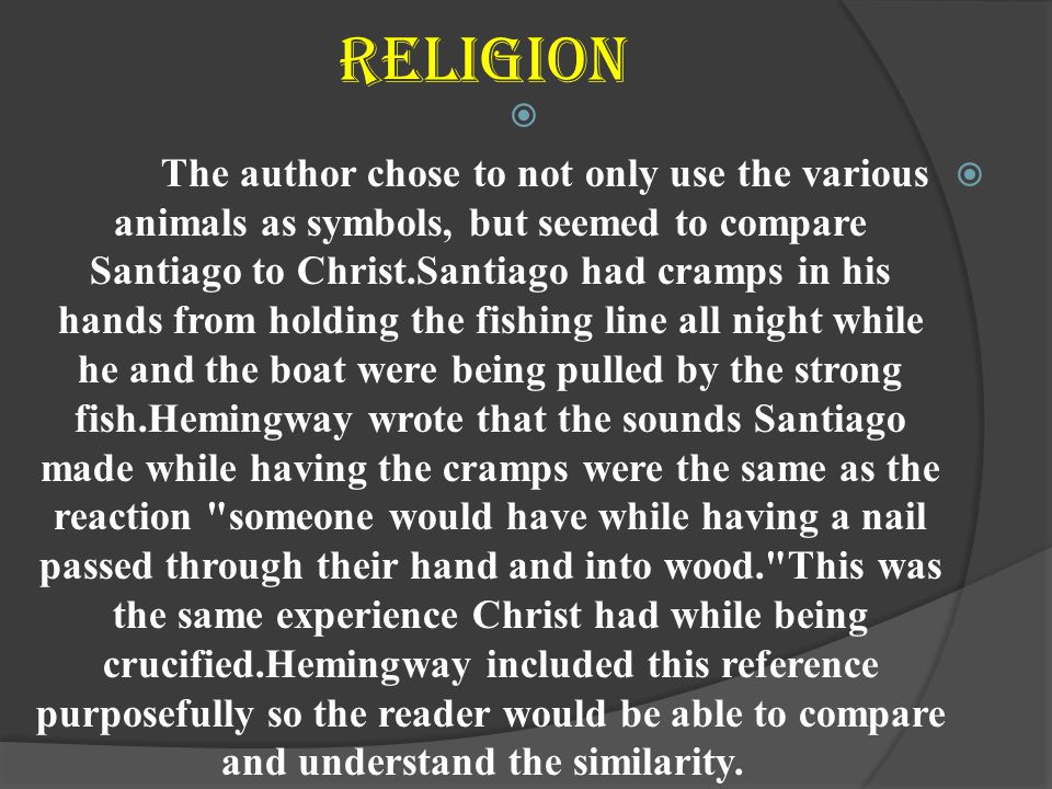 Religion   The author chose to not only use the various animals as symbols, but seemed to compare Santiago to Christ.Santiago had cramps in his hands from holding the fishing line all night while he and the boat were being pulled by the strong fish.Hemingway wrote that the sounds Santiago made while having the cramps were the same as the reaction someone would have while having a nail passed through their hand and into wood. This was the same experience Christ had while being crucified.Hemingway included this reference purposefully so the reader would be able to compare and understand the similarity.