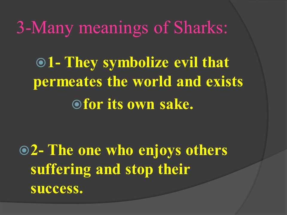 3-Many meanings of Sharks:  1- They symbolize evil that permeates the world and exists  for its own sake.