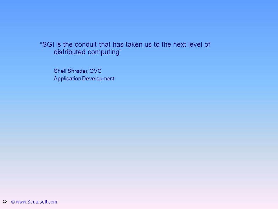 © www.Stratusoft.com 15 SGI is the conduit that has taken us to the next level of distributed computing Shell Shrader, QVC Application Development