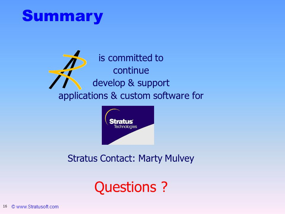 © www.Stratusoft.com 16 Summary is committed to continue develop & support applications & custom software for Stratus Contact: Marty Mulvey Questions