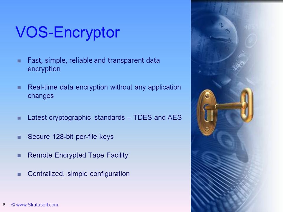 © www.Stratusoft.com 9 VOS-Encryptor n Fast, simple, reliable and transparent data encryption n Real-time data encryption without any application changes Latest cryptographic standards – TDES and AES n Secure 128-bit per-file keys n Remote Encrypted Tape Facility n Centralized, simple configuration