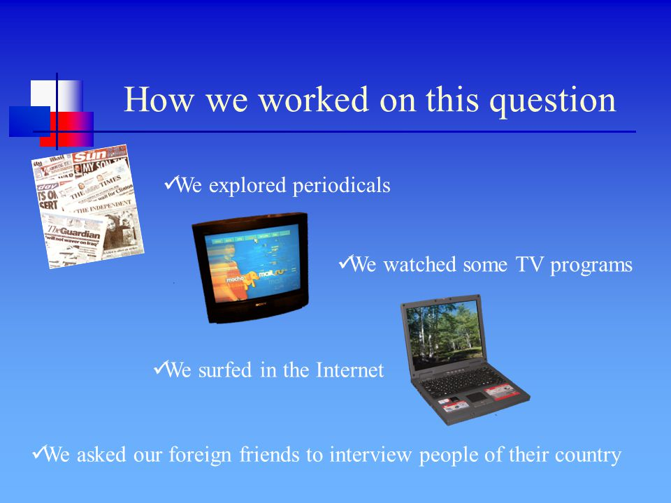 How we worked on this question We explored periodicals We watched some TV programs We surfed in the Internet We asked our foreign friends to interview people of their country