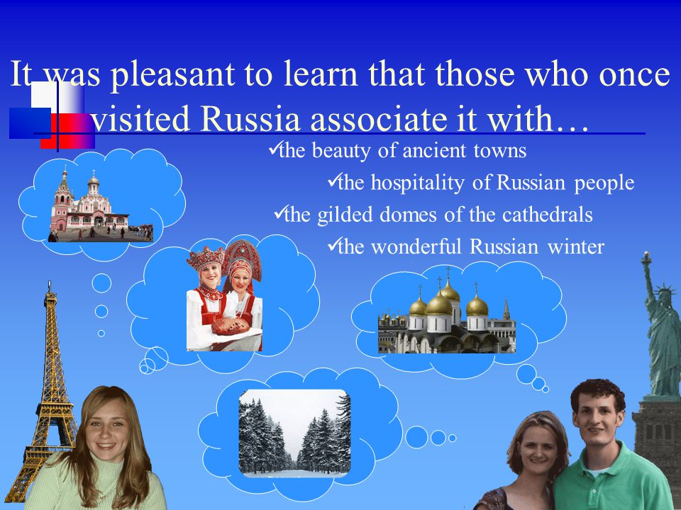 It was pleasant to learn that those who once visited Russia associate it with… the gilded domes of the cathedrals the hospitality of Russian people the wonderful Russian winter the beauty of ancient towns