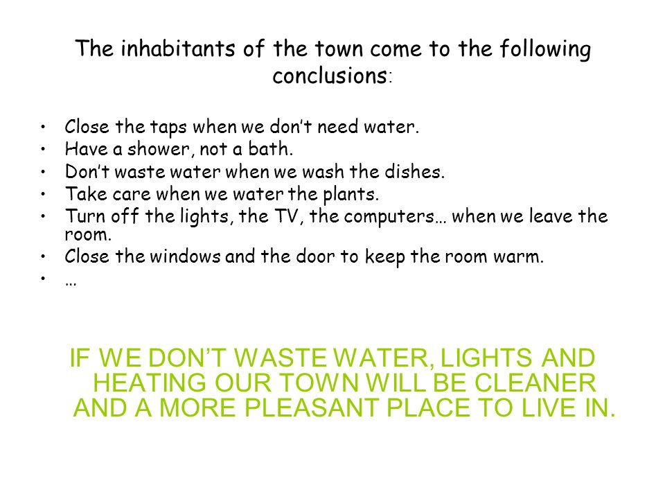 The inhabitants of the town come to the following conclusions : Close the taps when we don't need water. Have a shower, not a bath. Don't waste water