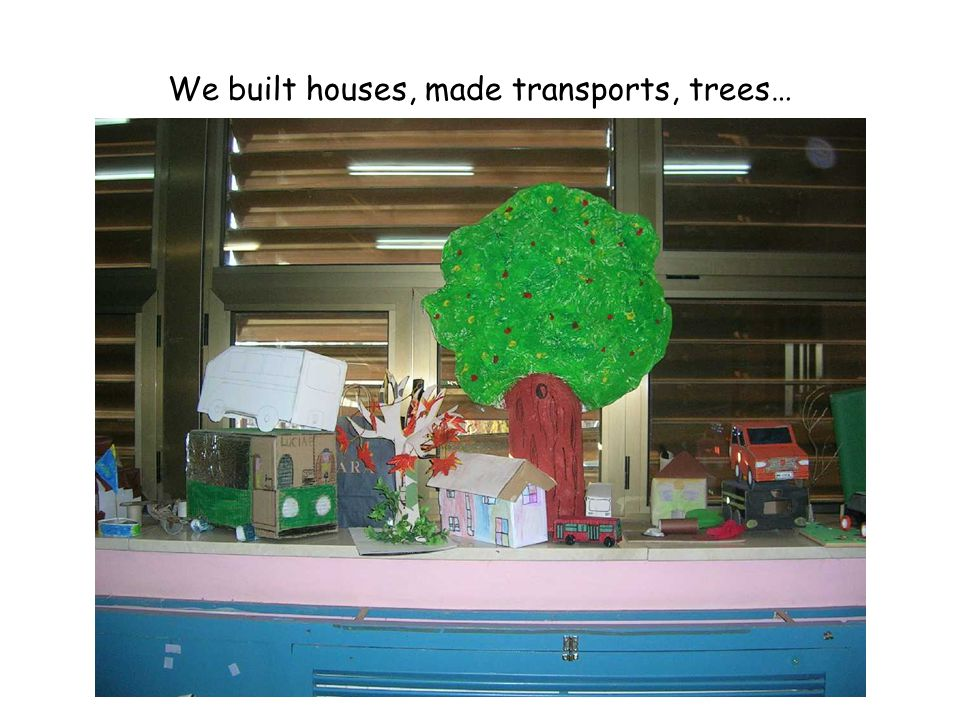 We built houses, made transports, trees…