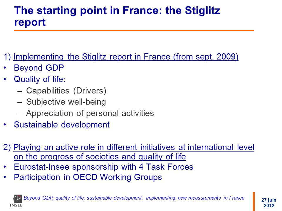 27 juin 2012 Beyond GDP, quality of life, sustainable development: implementing new measurements in France The starting point in France: the Stiglitz report 1) Implementing the Stiglitz report in France (from sept.