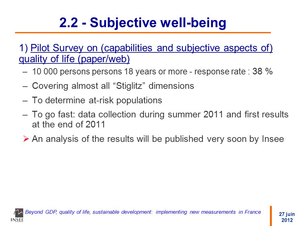 27 juin 2012 Beyond GDP, quality of life, sustainable development: implementing new measurements in France 2.2 - Subjective well-being 1) Pilot Survey on (capabilities and subjective aspects of) quality of life (paper/web) –10 000 persons persons 18 years or more - response rate : 38 % –Covering almost all Stiglitz dimensions –To determine at-risk populations –To go fast: data collection during summer 2011 and first results at the end of 2011  An analysis of the results will be published very soon by Insee