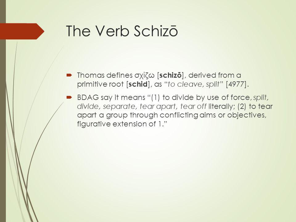The Verb Schizō  Thomas defines σχίζω [ schizō ], derived from a primitive root [ schid ], as to cleave, split [4977].