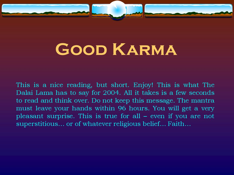Good Karma This is a nice reading, but short. Enjoy! This is what The Dalai Lama has to say for 2004. All it takes is a few seconds to read and think