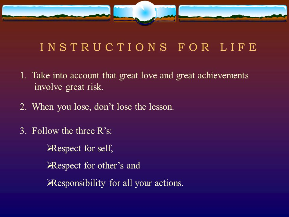 I N S T R U C T I O N S F O R L I F E 1. Take into account that great love and great achievements involve great risk. 2. When you lose, don't lose the