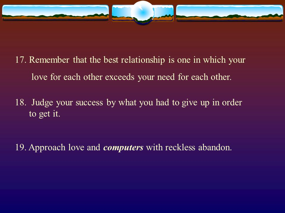 17. Remember that the best relationship is one in which your love for each other exceeds your need for each other. 18. Judge your success by what you