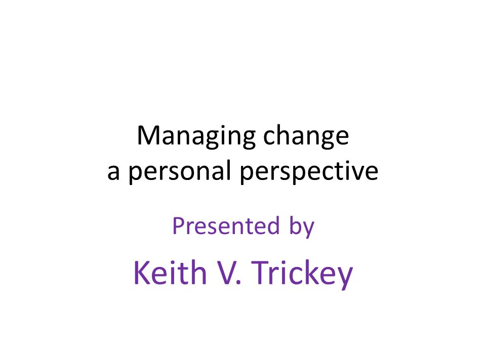 Managing change a personal perspective Presented by Keith V. Trickey