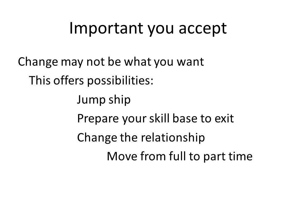 Important you accept Change may not be what you want This offers possibilities: Jump ship Prepare your skill base to exit Change the relationship Move from full to part time