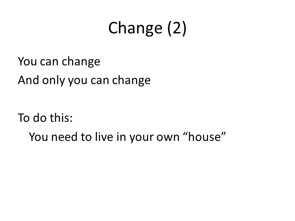 Change (2) You can change And only you can change To do this: You need to live in your own house
