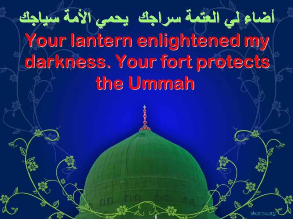 أضاء لي العتمة سراجك يحمي الأمة سياجك Your lantern enlightened my darkness.