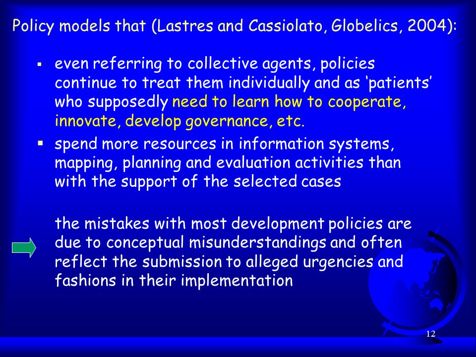 12 Policy models that (Lastres and Cassiolato, Globelics, 2004):  even referring to collective agents, policies continue to treat them individually and as 'patients' who supposedly need to learn how to cooperate, innovate, develop governance, etc.