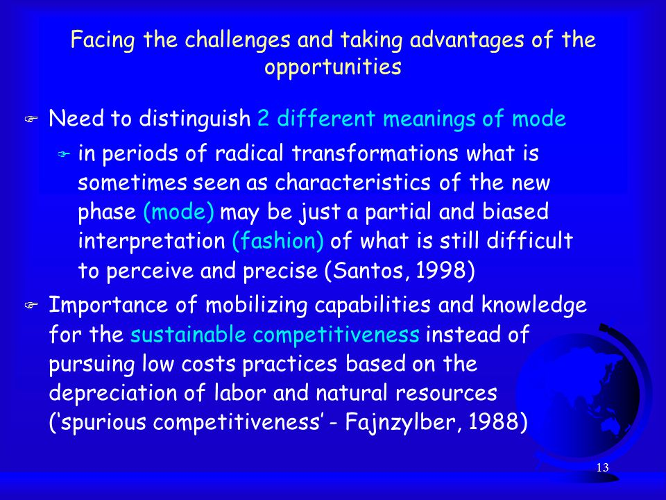 13 Facing the challenges and taking advantages of the opportunities F Need to distinguish 2 different meanings of mode F in periods of radical transformations what is sometimes seen as characteristics of the new phase (mode) may be just a partial and biased interpretation (fashion) of what is still difficult to perceive and precise (Santos, 1998) F Importance of mobilizing capabilities and knowledge for the sustainable competitiveness instead of pursuing low costs practices based on the depreciation of labor and natural resources ('spurious competitiveness' - Fajnzylber, 1988)