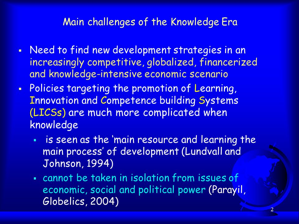 2 Main challenges of the Knowledge Era  Need to find new development strategies in an increasingly competitive, globalized, financerized and knowledge-intensive economic scenario  Policies targeting the promotion of Learning, Innovation and Competence building Systems (LICSs) are much more complicated when knowledge  is seen as the 'main resource and learning the main process' of development (Lundvall and Johnson, 1994)  cannot be taken in isolation from issues of economic, social and political power (Parayil, Globelics, 2004)