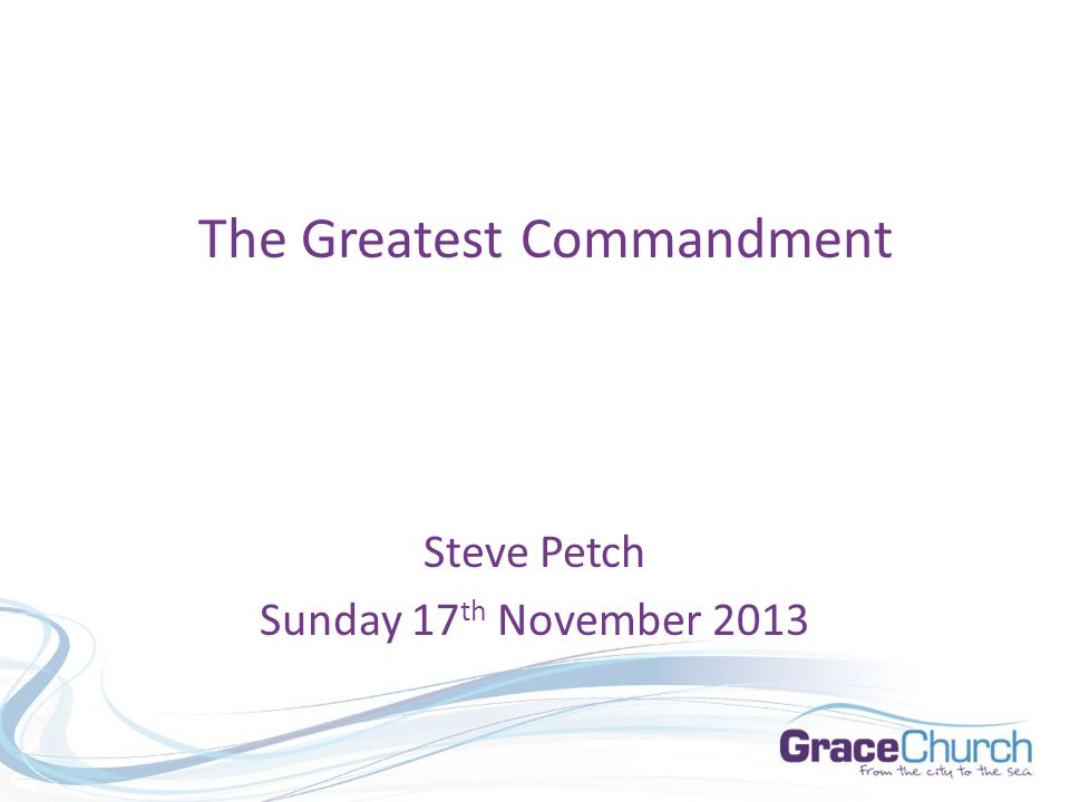 Steve Petch Sunday 17 th November 2013 The Greatest Commandment