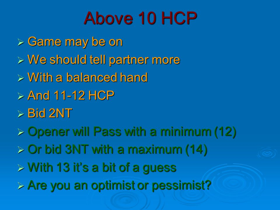 Above 10 HCP  Game may be on  We should tell partner more  With a balanced hand  And 11-12 HCP  Bid 2NT  Opener will Pass with a minimum (12) 