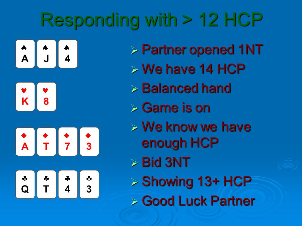 Responding with > 12 HCP  Partner opened 1NT  We have 14 HCP  Balanced hand  Game is on  We know we have enough HCP  Bid 3NT  Showing 13+ HCP 