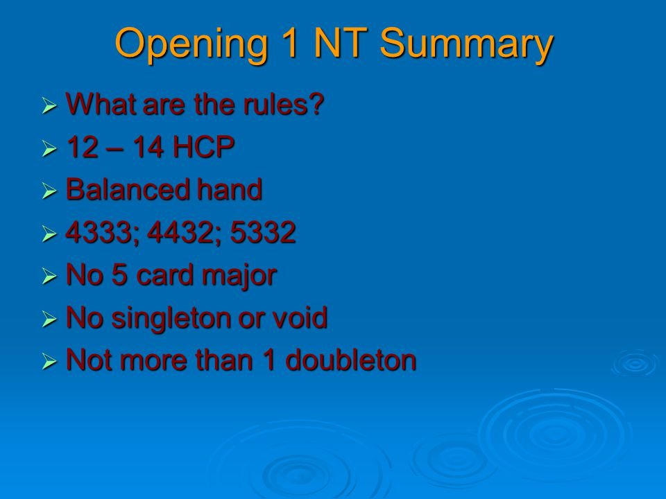 Opening 1 NT Summary  What are the rules?  12 – 14 HCP  Balanced hand  4333; 4432; 5332  No 5 card major  No singleton or void  Not more than 1