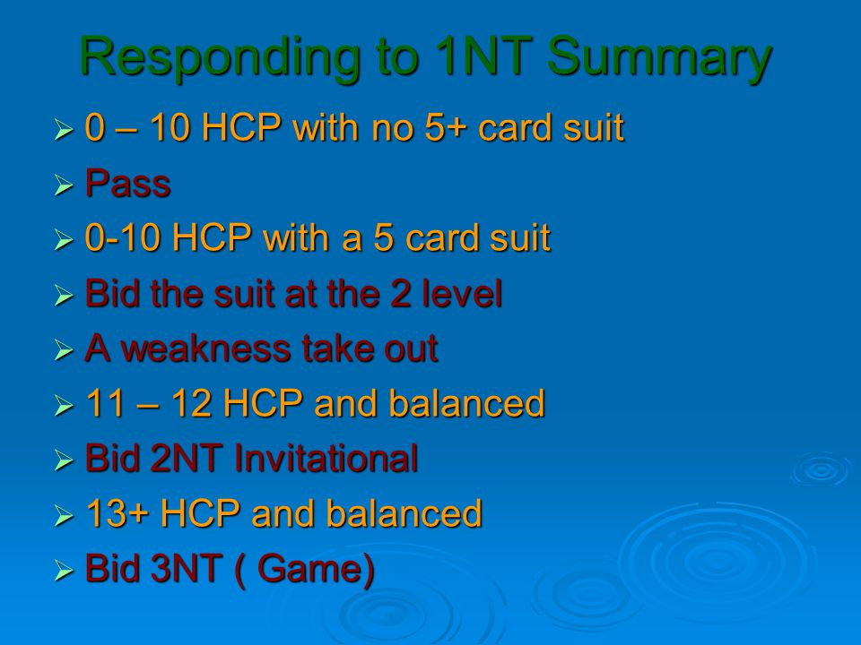 Responding to 1NT Summary  0 – 10 HCP with no 5+ card suit  Pass  0-10 HCP with a 5 card suit  Bid the suit at the 2 level  A weakness take out 