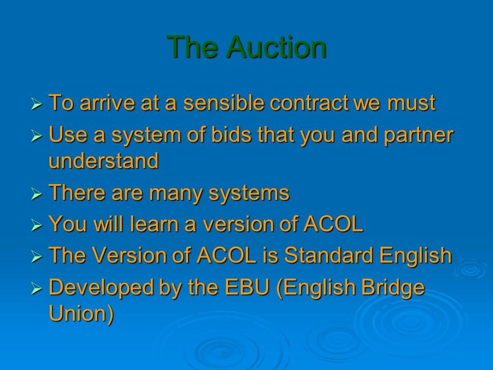 The Auction  To arrive at a sensible contract we must  Use a system of bids that you and partner understand  There are many systems  You will lear