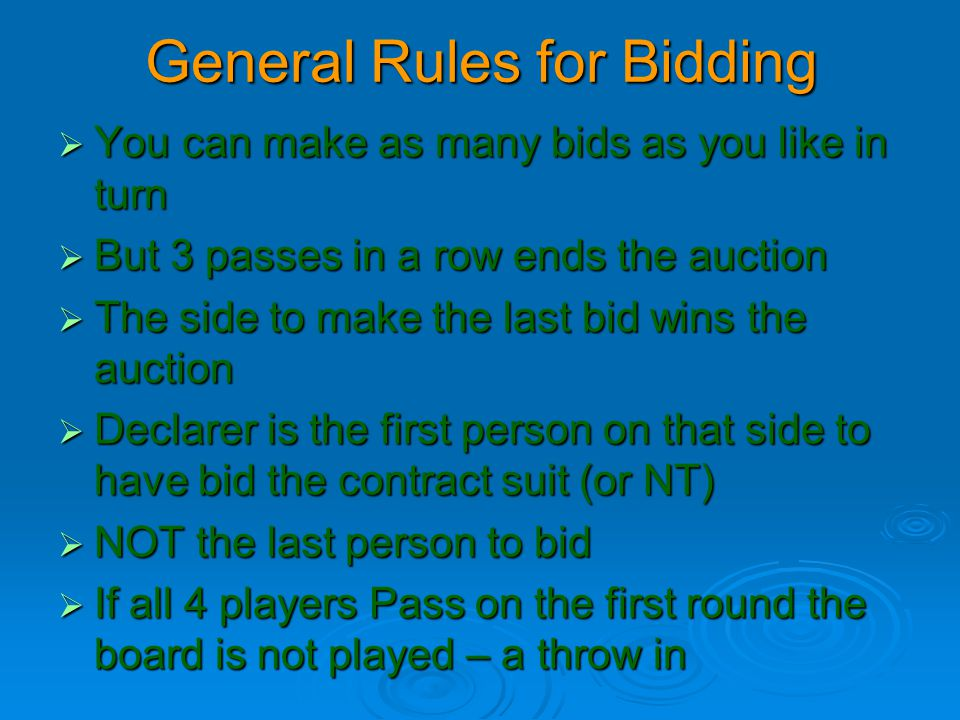 General Rules for Bidding  You can make as many bids as you like in turn  But 3 passes in a row ends the auction  The side to make the last bid win
