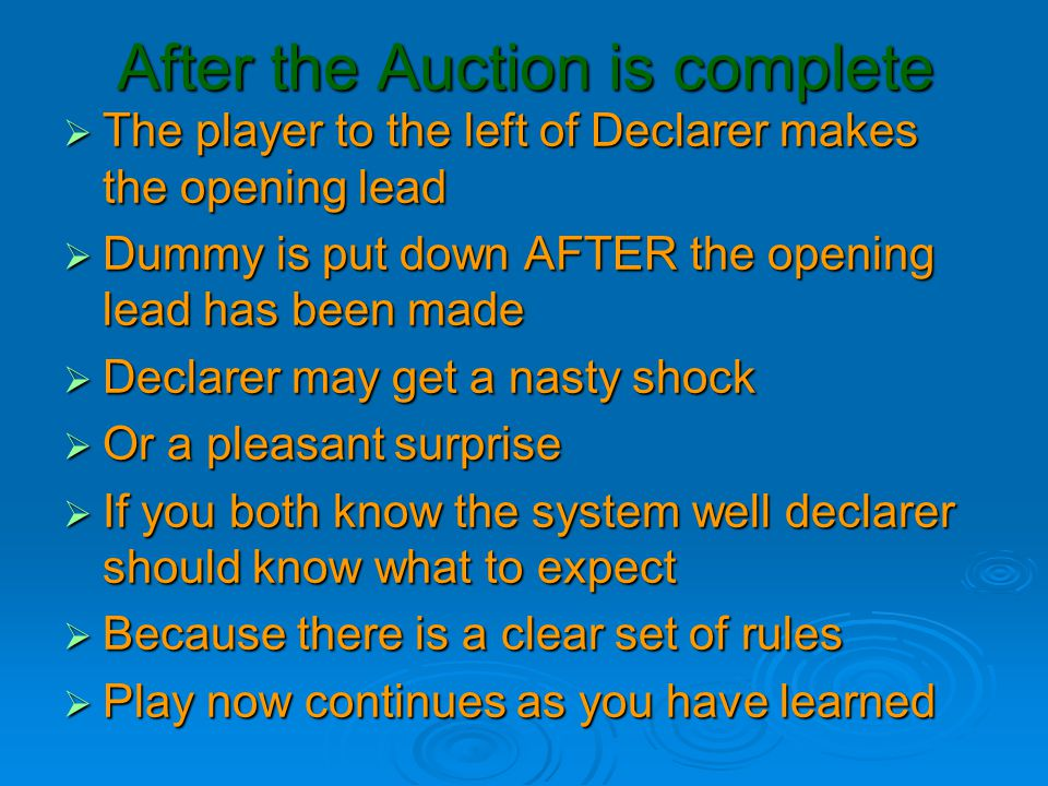 After the Auction is complete  The player to the left of Declarer makes the opening lead  Dummy is put down AFTER the opening lead has been made  D