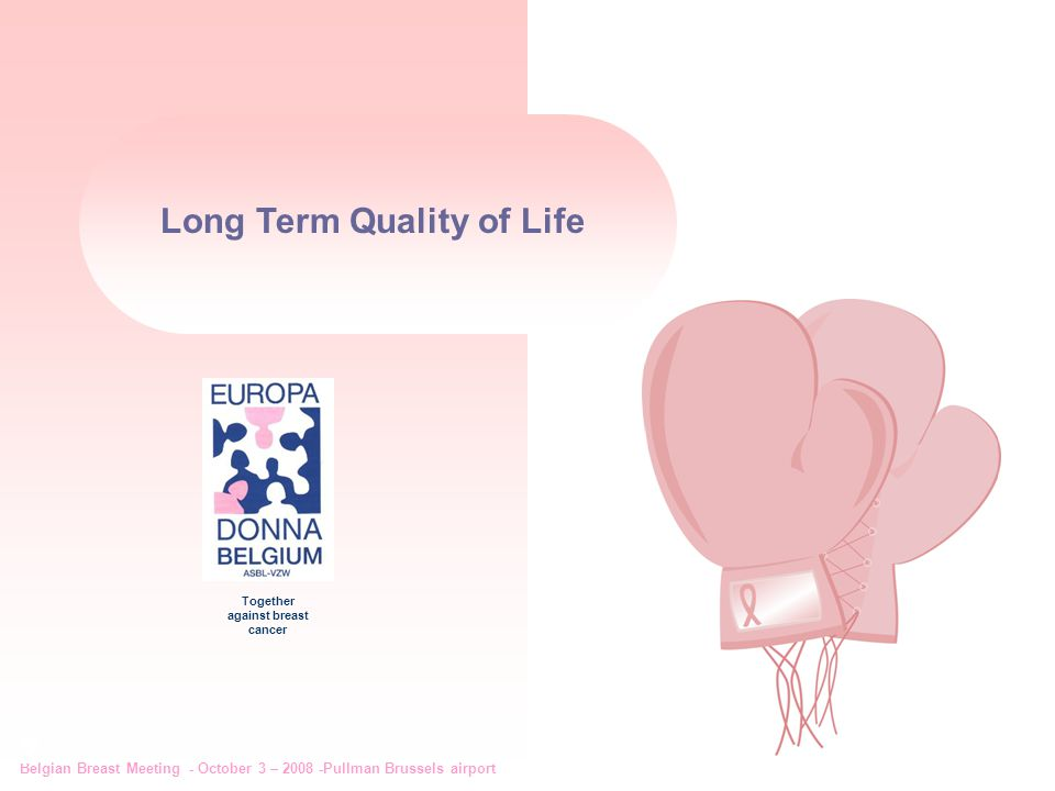 Belgian Breast Meeting - October 3 – 2008 -Pullman Brussels airport 2 Together against breast cancer Long Term Quality of Life