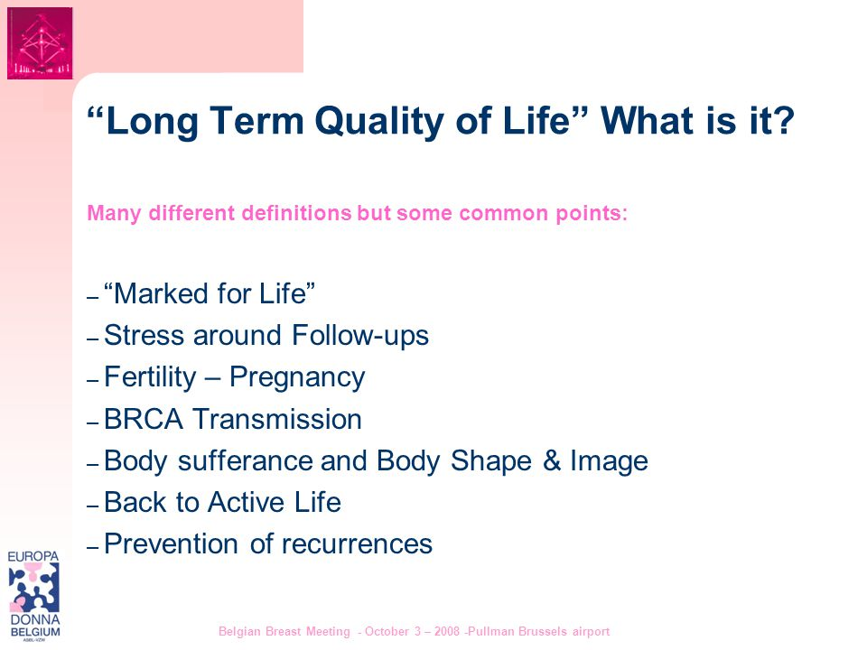 "Belgian Breast Meeting - October 3 – 2008 -Pullman Brussels airport 3 ""Long Term Quality of Life"" What is it? Many different definitions but some comm"