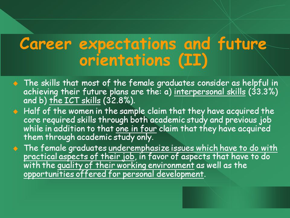 Career expectations and future orientations (II)  The skills that most of the female graduates consider as helpful in achieving their future plans are the: a) interpersonal skills (33.3%) and b) the ICT skills (32.8%).
