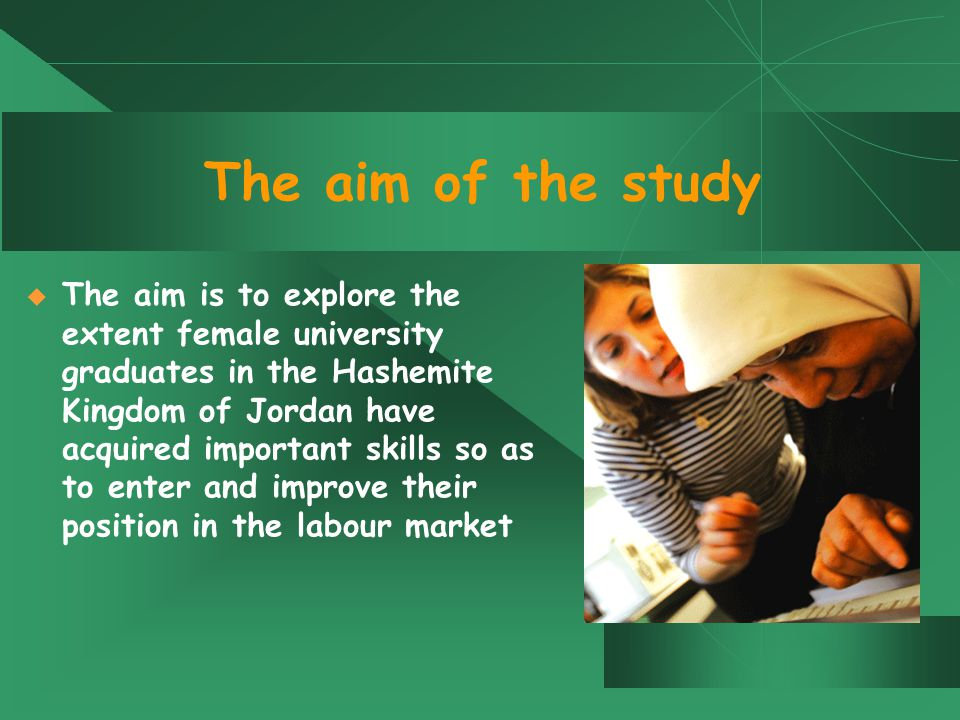 The aim of the study  The aim is to explore the extent female university graduates in the Hashemite Kingdom of Jordan have acquired important skills so as to enter and improve their position in the labour market