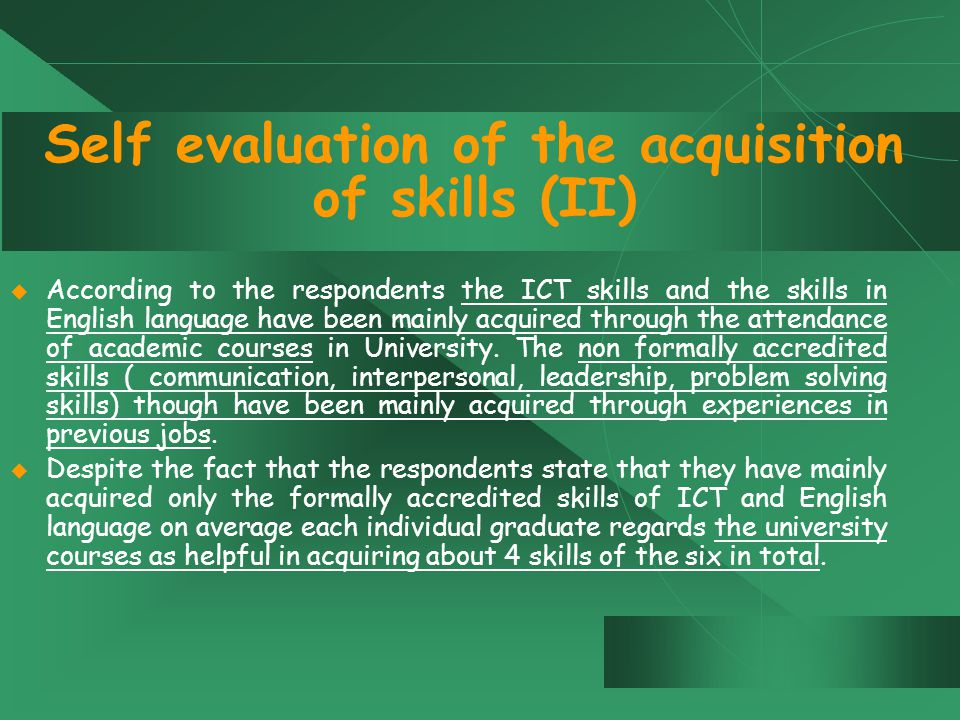 Self evaluation of the acquisition of skills (II)  According to the respondents the ICT skills and the skills in English language have been mainly acquired through the attendance of academic courses in University.
