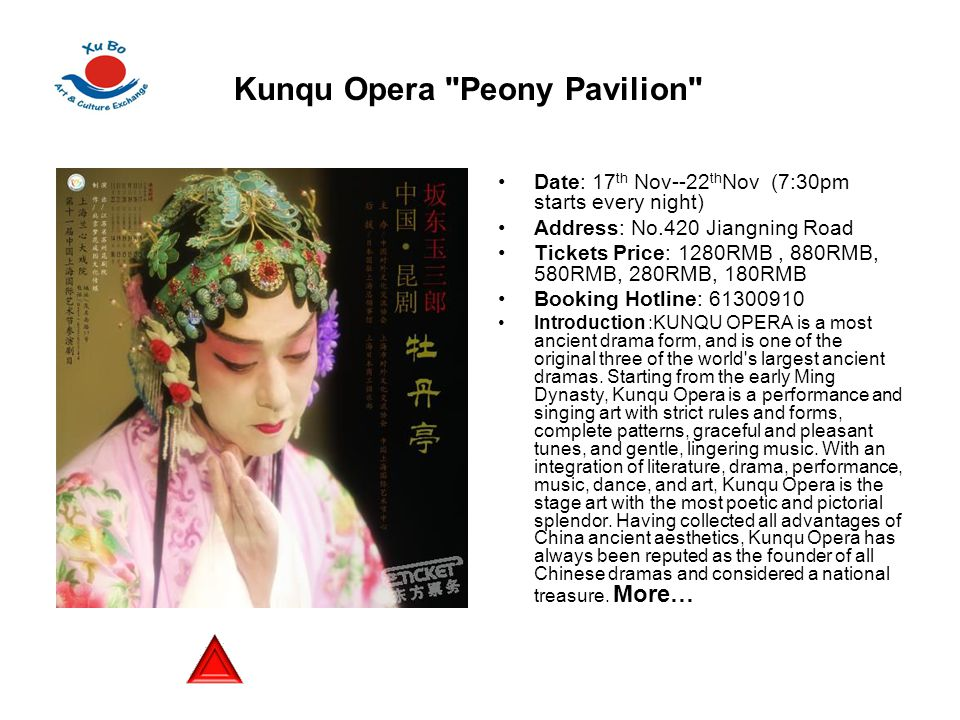 Date: 17 th Nov--22 th Nov (7:30pm starts every night) Address: No.420 Jiangning Road Tickets Price: 1280RMB, 880RMB, 580RMB, 280RMB, 180RMB Booking Hotline: 61300910 Introduction :KUNQU OPERA is a most ancient drama form, and is one of the original three of the world s largest ancient dramas.