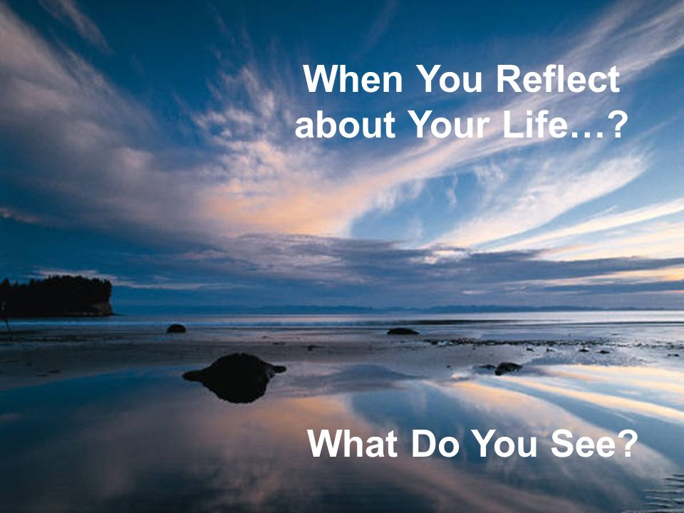 5 When You Reflect about Your Life…? What Do You See?