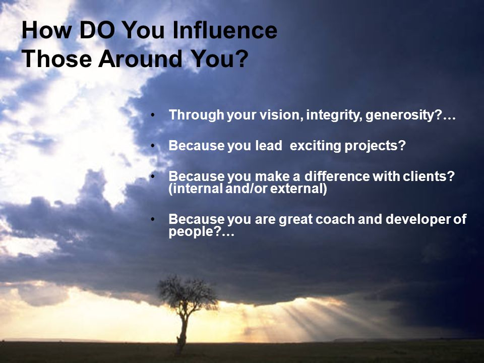 How DO You Influence Those Around You? Through your vision, integrity, generosity? … Because you lead exciting projects? Because you make a difference