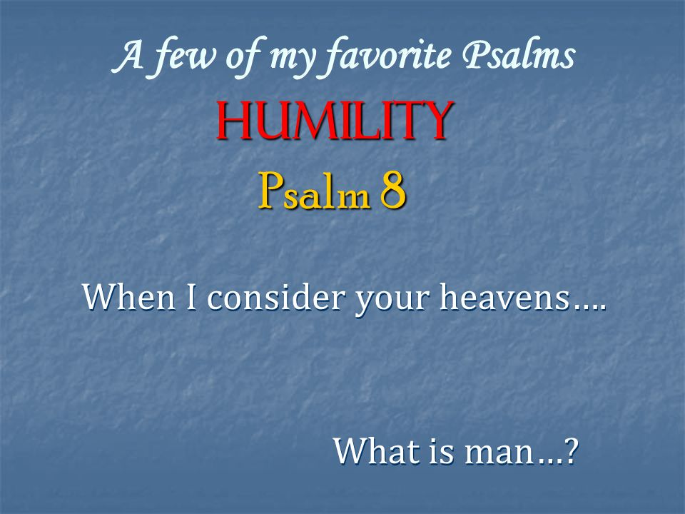 A few of my favorite Psalms Humility When I consider your heavens…. Psalm 8 What is man…