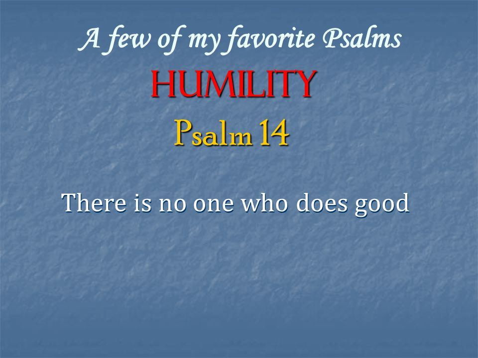 A few of my favorite Psalms Humility There is no one who does good Psalm 14