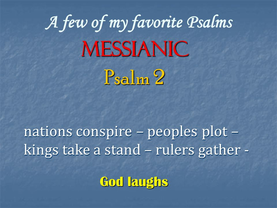 A few of my favorite Psalms Messianic nations conspire – peoples plot – kings take a stand – rulers gather - nations conspire – peoples plot – kings take a stand – rulers gather - Psalm 2 God laughs