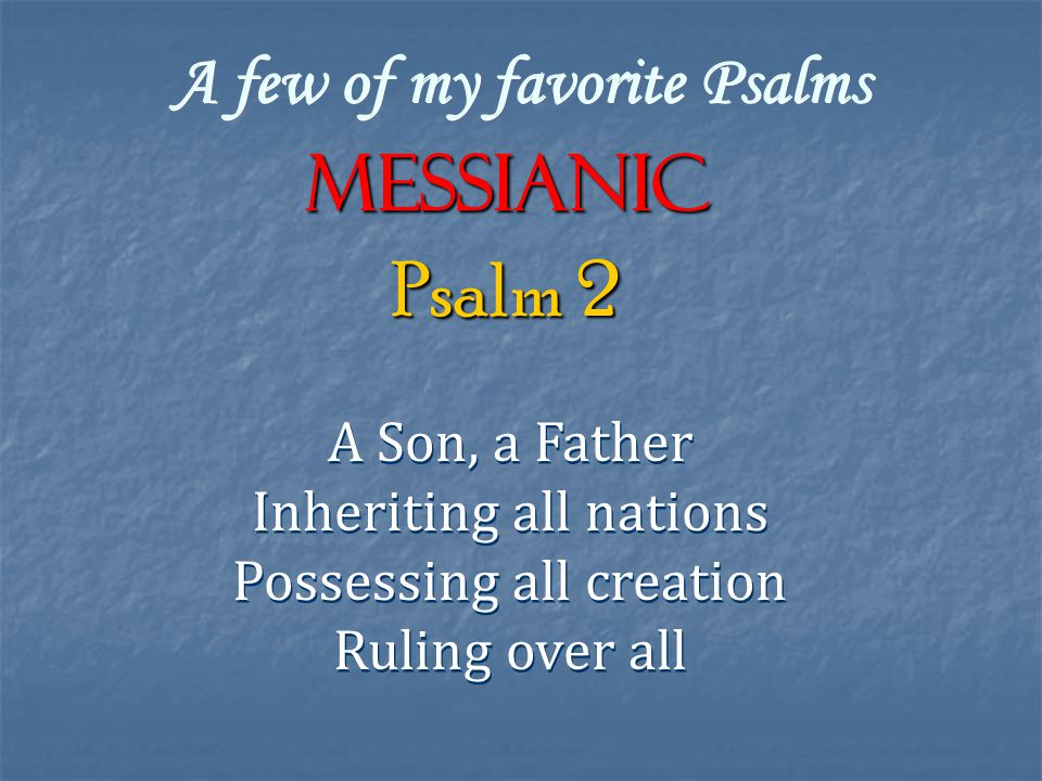 A few of my favorite Psalms Messianic A Son, a Father Inheriting all nations Possessing all creation Ruling over all A Son, a Father Inheriting all nations Possessing all creation Ruling over all Psalm 2