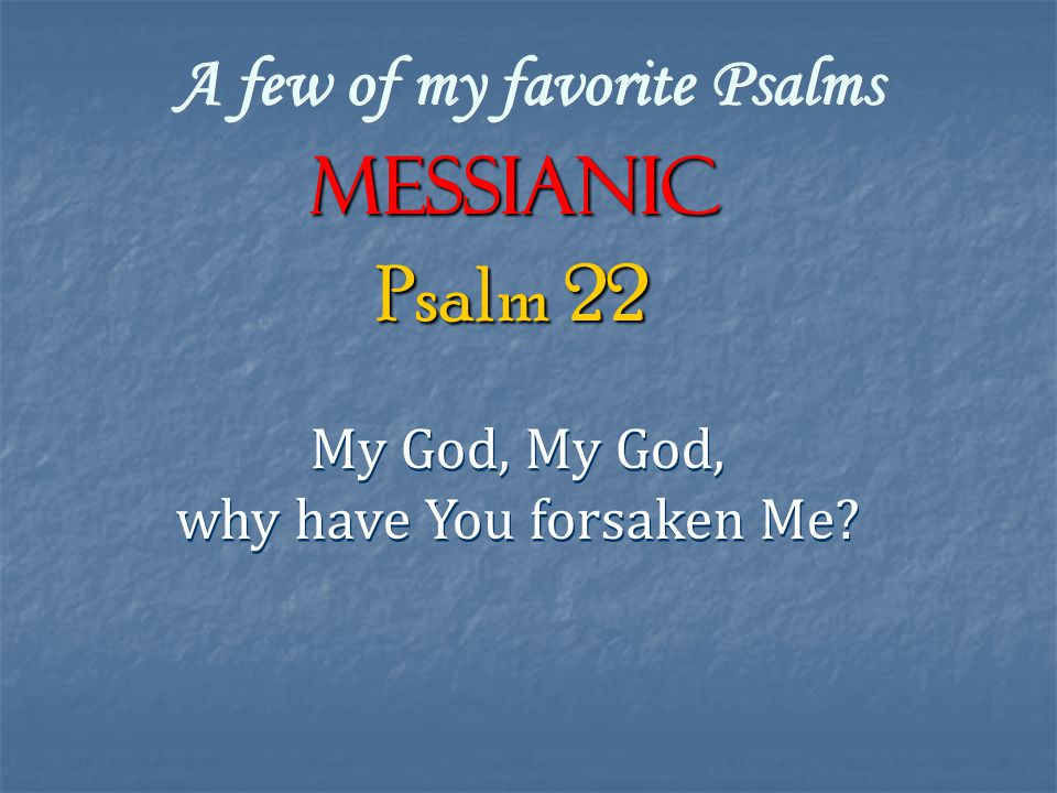 A few of my favorite Psalms Messianic My God, why have You forsaken Me.