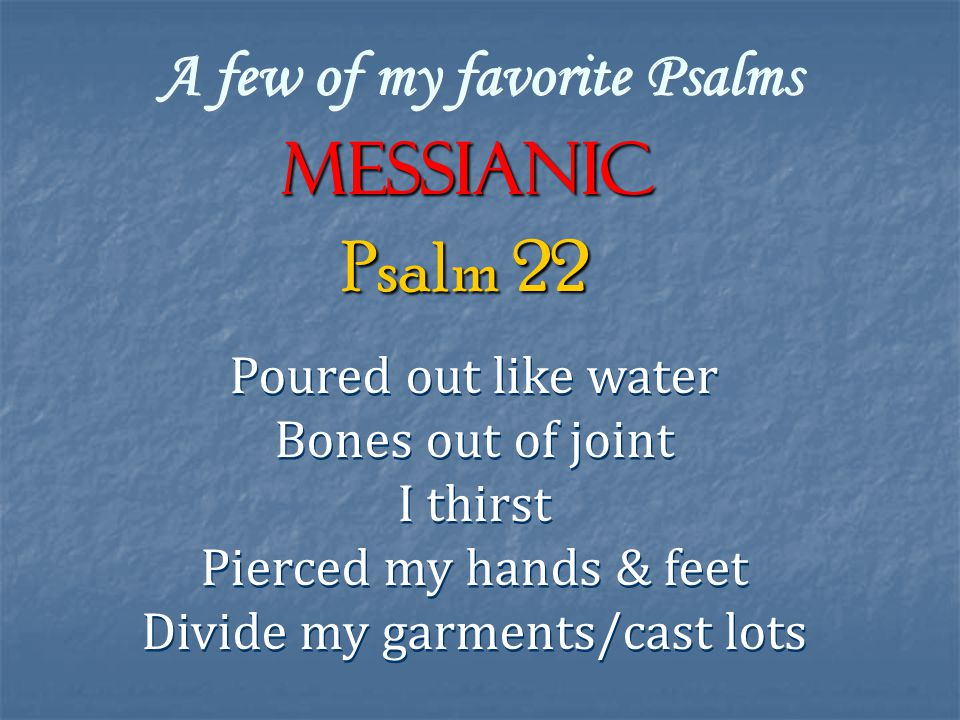 A few of my favorite Psalms Messianic Poured out like water Bones out of joint I thirst Pierced my hands & feet Divide my garments/cast lots Poured out like water Bones out of joint I thirst Pierced my hands & feet Divide my garments/cast lots Psalm 22