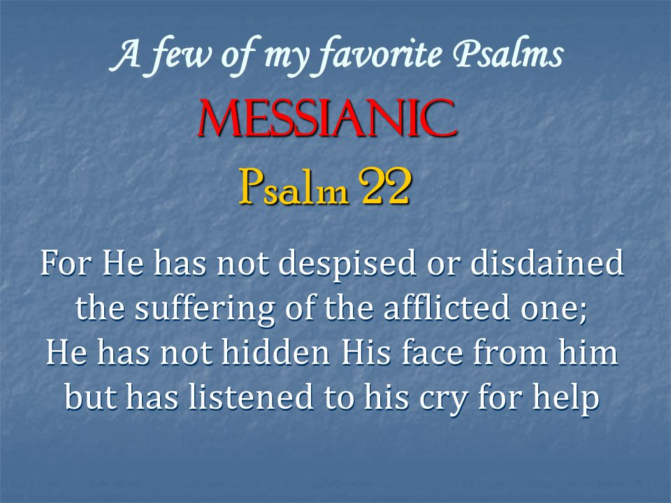 A few of my favorite Psalms Messianic For He has not despised or disdained the suffering of the afflicted one; He has not hidden His face from him but has listened to his cry for help For He has not despised or disdained the suffering of the afflicted one; He has not hidden His face from him but has listened to his cry for help Psalm 22